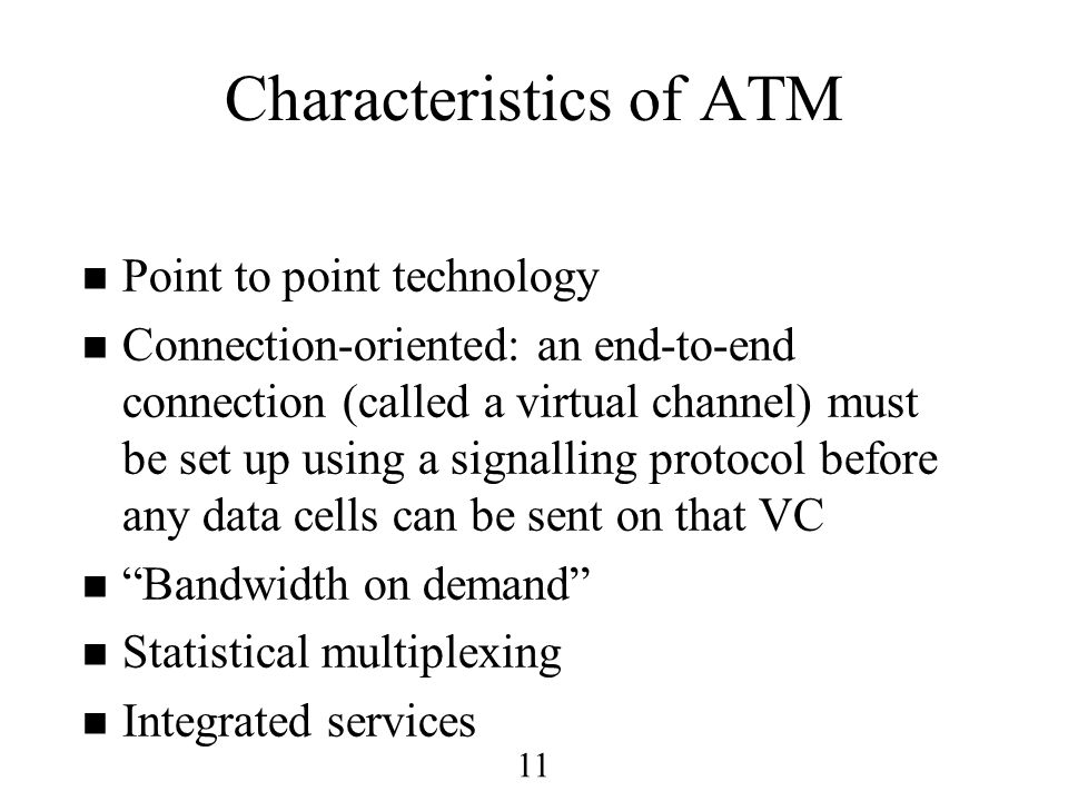 11 Characteristics of ATM n Point to point technology n Connection-oriented: an end-to-end connection (called a virtual channel) must be set up using a signalling protocol before any data cells can be sent on that VC n Bandwidth on demand n Statistical multiplexing n Integrated services