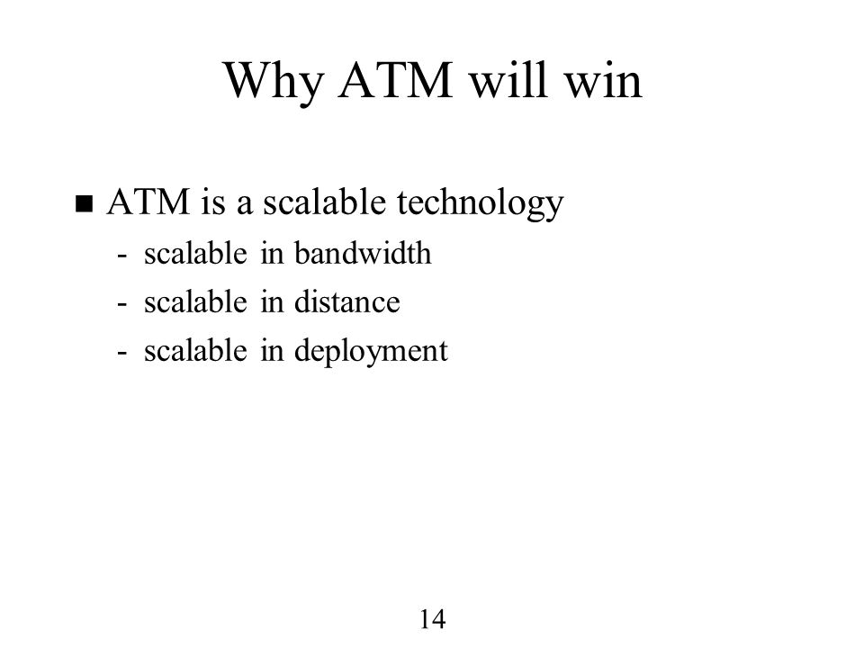 14 Why ATM will win n ATM is a scalable technology -scalable in bandwidth -scalable in distance -scalable in deployment