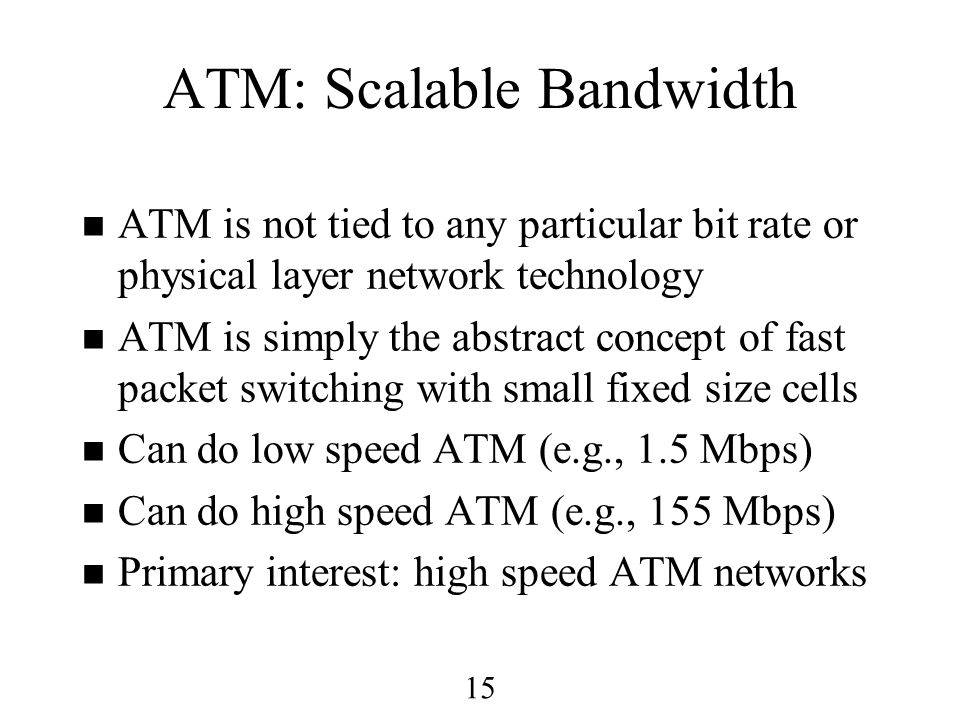 15 ATM: Scalable Bandwidth n ATM is not tied to any particular bit rate or physical layer network technology n ATM is simply the abstract concept of fast packet switching with small fixed size cells n Can do low speed ATM (e.g., 1.5 Mbps) n Can do high speed ATM (e.g., 155 Mbps) n Primary interest: high speed ATM networks