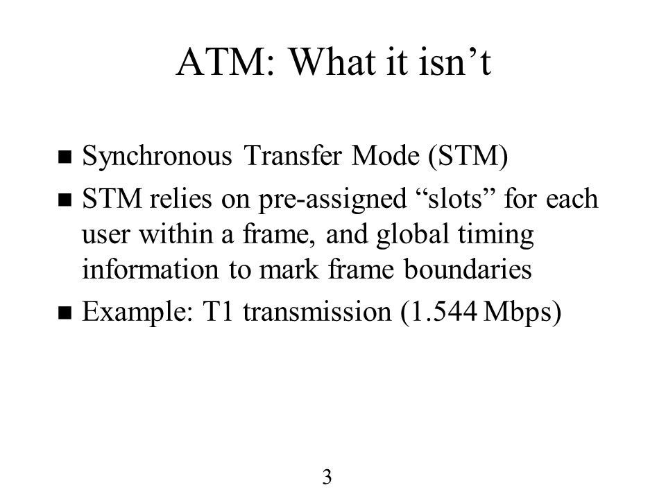 3 ATM: What it isn't n Synchronous Transfer Mode (STM) n STM relies on pre-assigned slots for each user within a frame, and global timing information to mark frame boundaries n Example: T1 transmission (1.544 Mbps)
