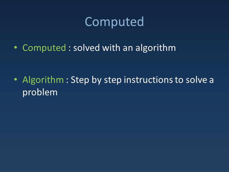 Computed Computed : solved with an algorithm Algorithm : Step by step instructions to solve a problem