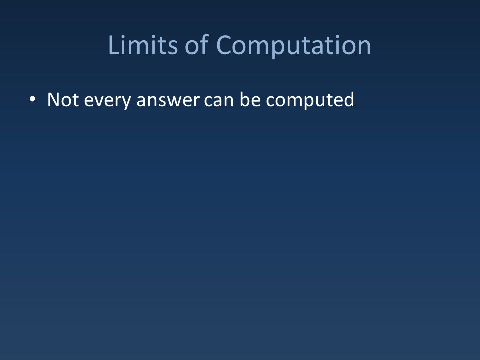 Limits of Computation Not every answer can be computed