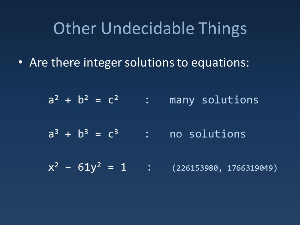 Other Undecidable Things Are there integer solutions to equations: a 2 + b 2 = c 2 : many solutions a 3 + b 3 = c 3 : no solutions x 2 – 61y 2 = 1 : (226153980, 1766319049)