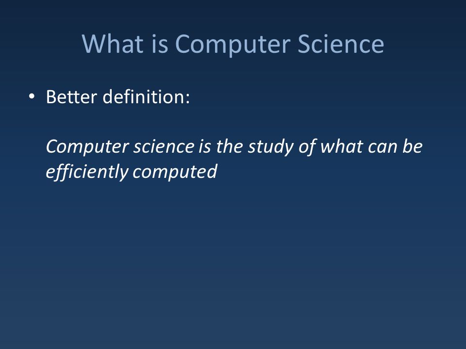 What is Computer Science Better definition: Computer science is the study of what can be efficiently computed