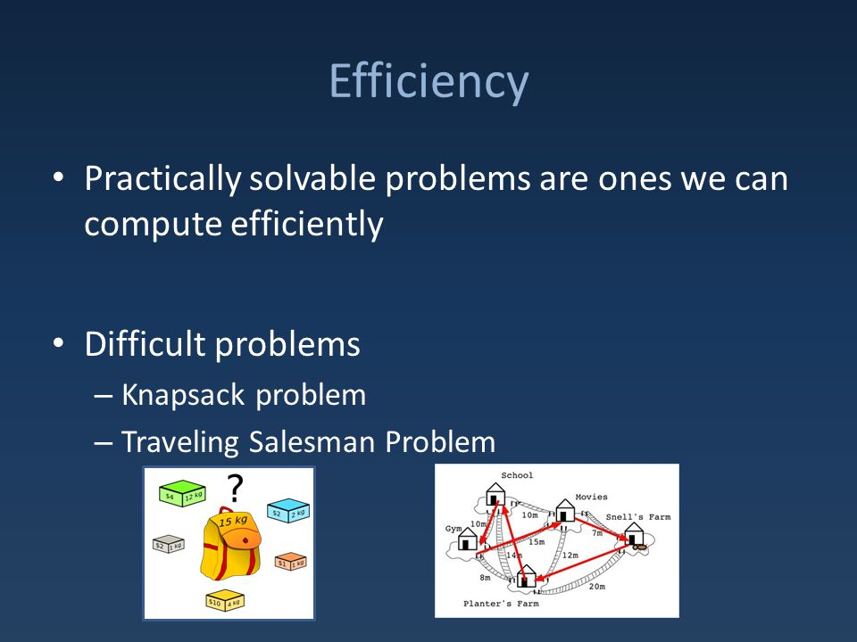 Efficiency Practically solvable problems are ones we can compute efficiently Difficult problems – Knapsack problem – Traveling Salesman Problem