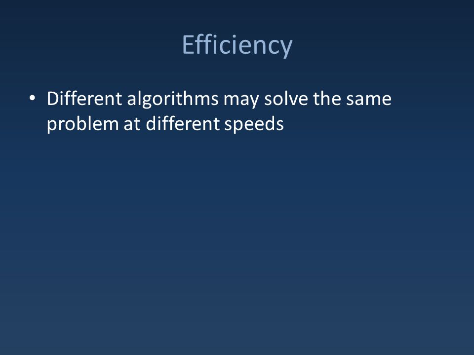 Efficiency Different algorithms may solve the same problem at different speeds