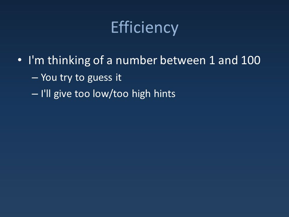 Efficiency I m thinking of a number between 1 and 100 – You try to guess it – I ll give too low/too high hints