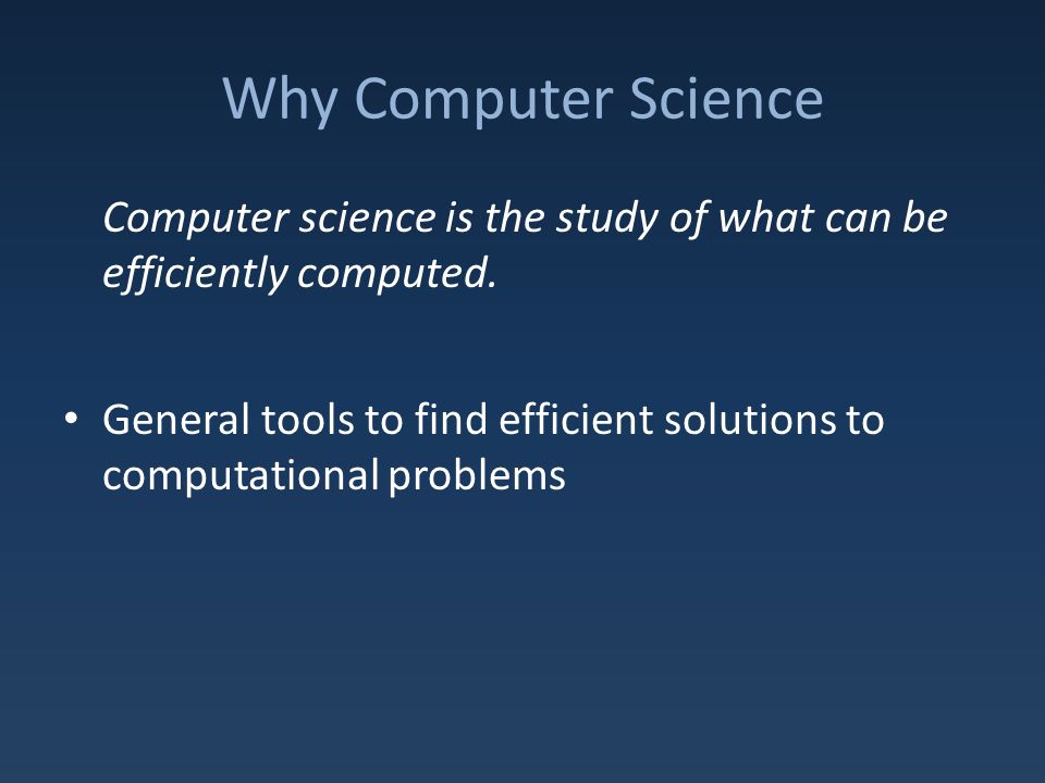 Why Computer Science Computer science is the study of what can be efficiently computed.