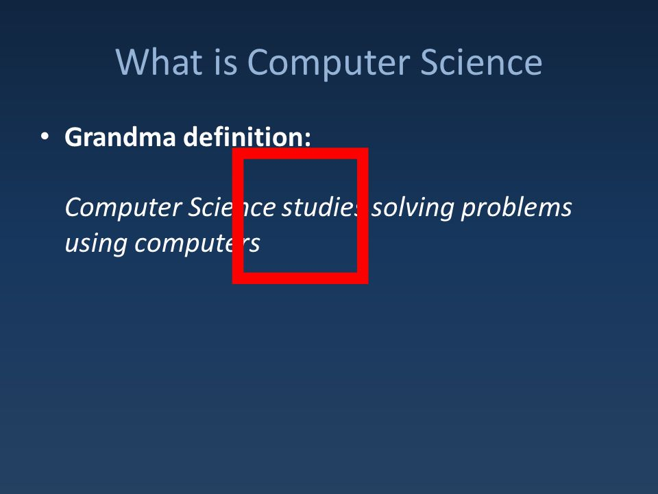 What is Computer Science Grandma definition: Computer Science studies solving problems using computers X