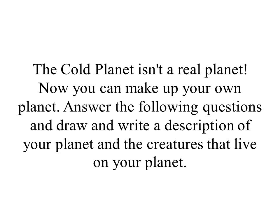The Cold Planet isn t a real planet. Now you can make up your own planet.