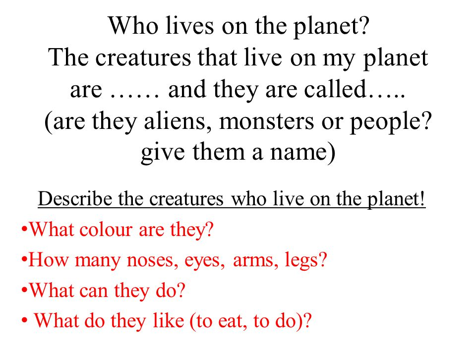 Who lives on the planet. The creatures that live on my planet are …… and they are called…..