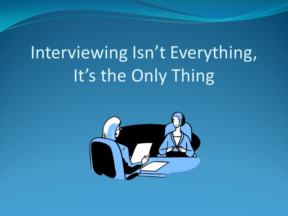 Interviewing Isn't Everything, It's the Only Thing