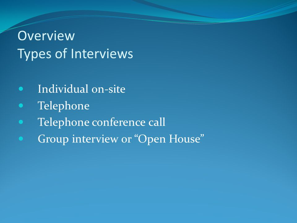 "Overview Types of Interviews Individual on-site Telephone Telephone conference call Group interview or ""Open House"""