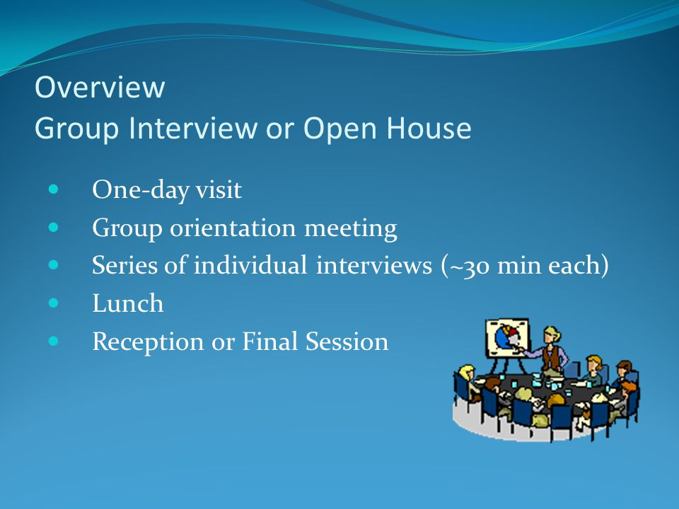 Overview Group Interview or Open House One-day visit Group orientation meeting Series of individual interviews (~30 min each) Lunch Reception or Final