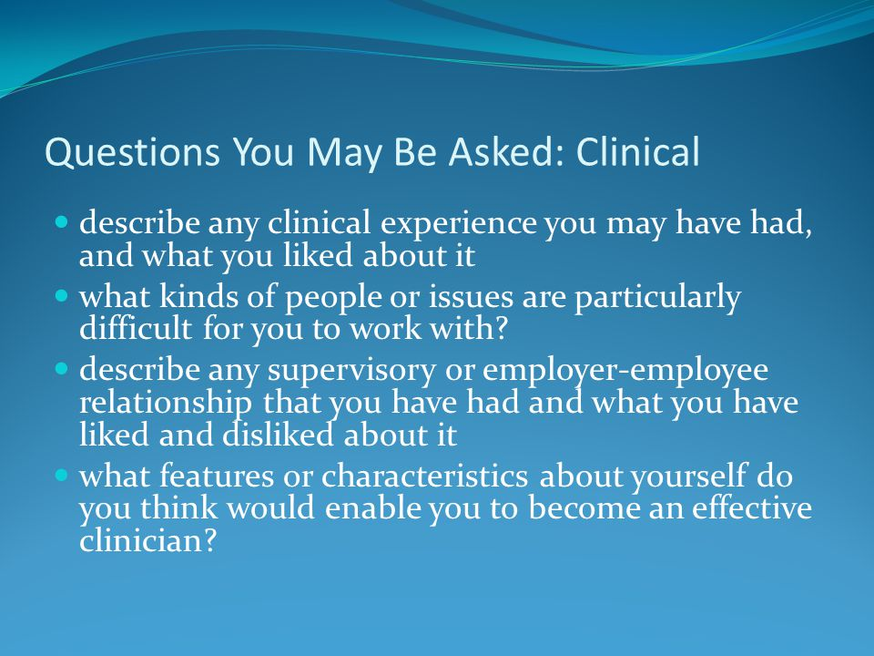 Questions You May Be Asked: Clinical describe any clinical experience you may have had, and what you liked about it what kinds of people or issues are