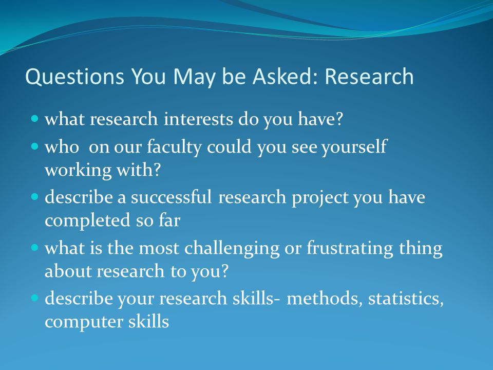 Questions You May be Asked: Research what research interests do you have.