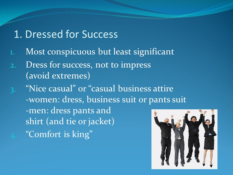 "1. Dressed for Success 1. Most conspicuous but least significant 2. Dress for success, not to impress (avoid extremes) 3. ""Nice casual"" or ""casual bus"