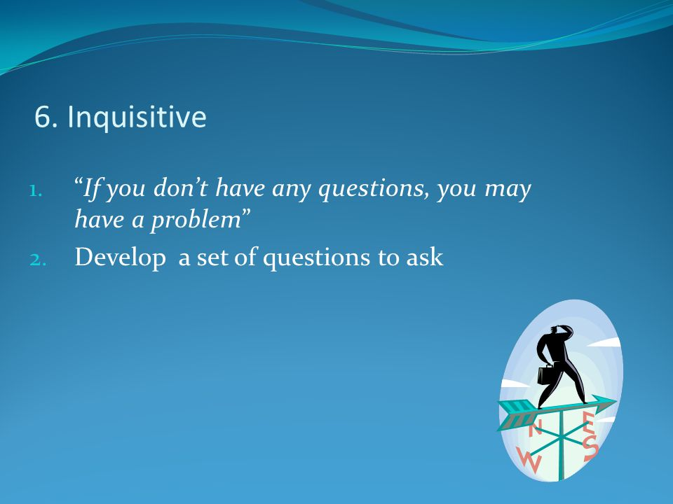 "6. Inquisitive 1. ""If you don't have any questions, you may have a problem"" 2. Develop a set of questions to ask"