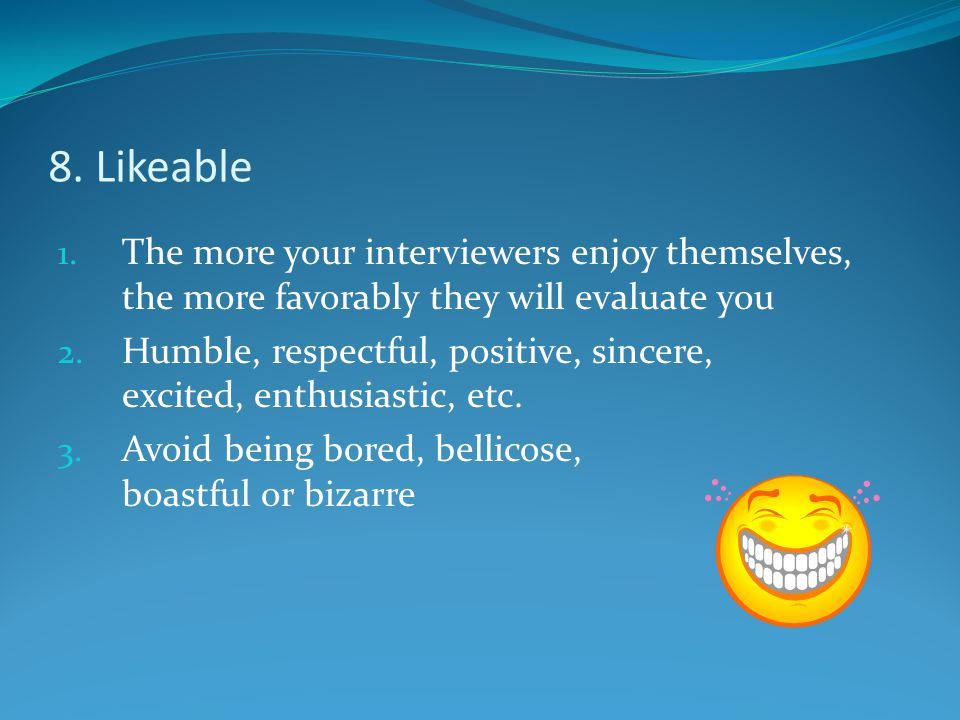 8. Likeable 1. The more your interviewers enjoy themselves, the more favorably they will evaluate you 2. Humble, respectful, positive, sincere, excite