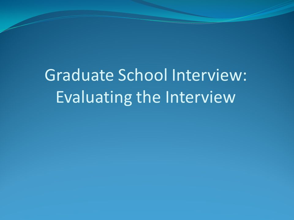 Graduate School Interview: Evaluating the Interview