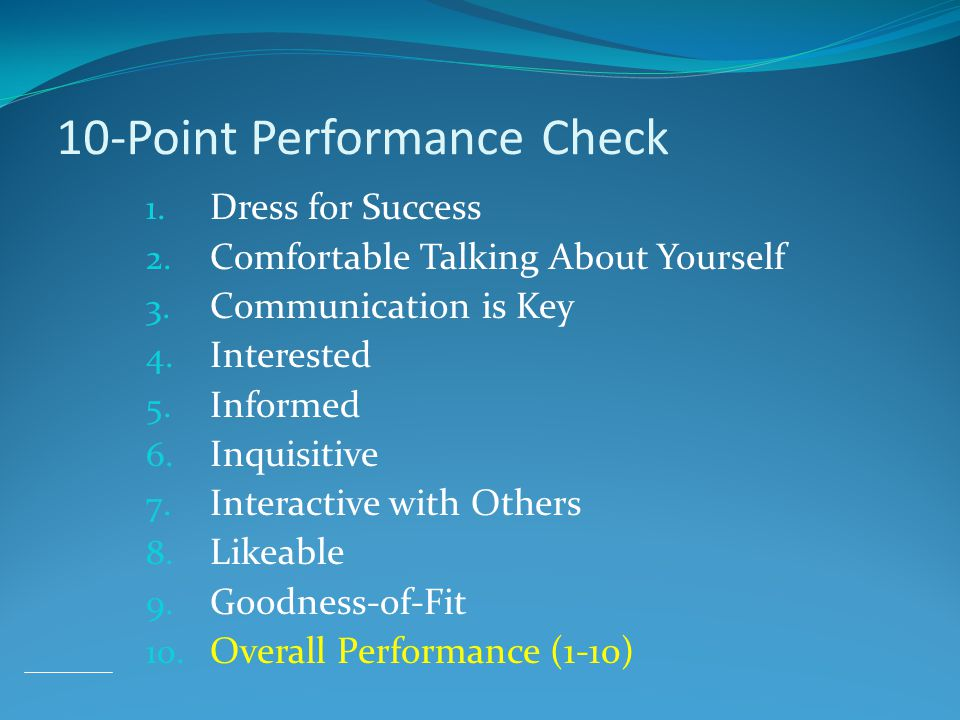 10-Point Performance Check 1. Dress for Success 2. Comfortable Talking About Yourself 3. Communication is Key 4. Interested 5. Informed 6. Inquisitive