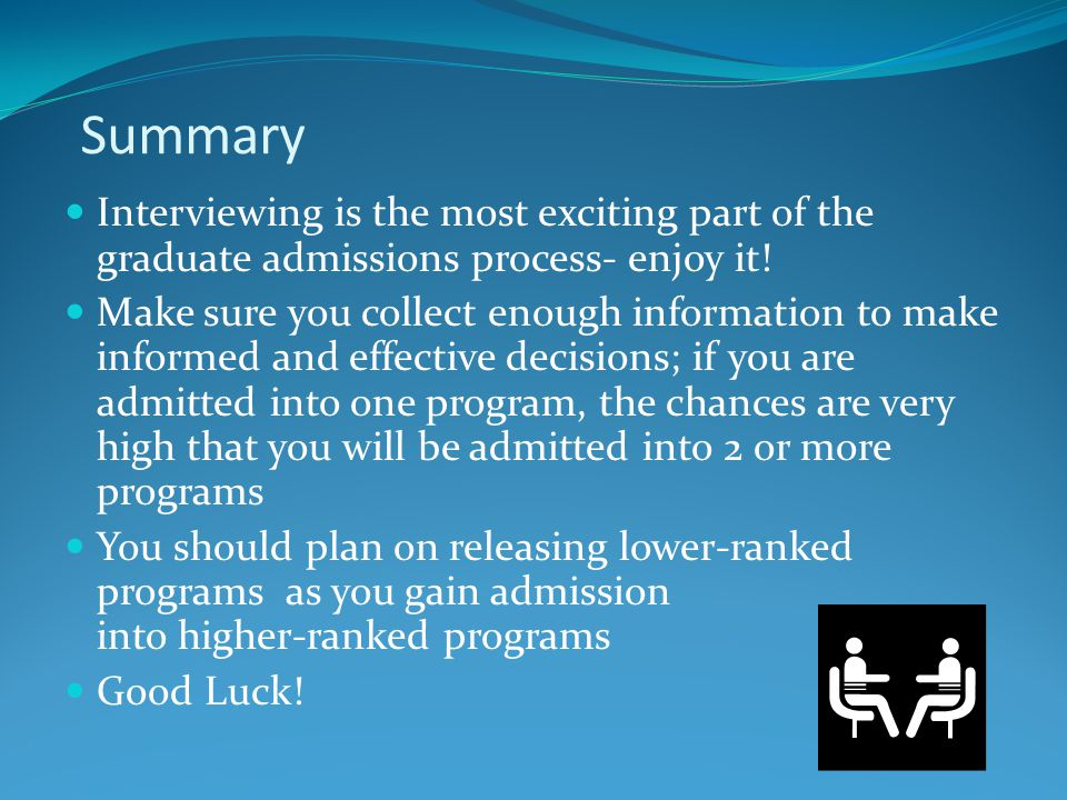Summary Interviewing is the most exciting part of the graduate admissions process- enjoy it! Make sure you collect enough information to make informed