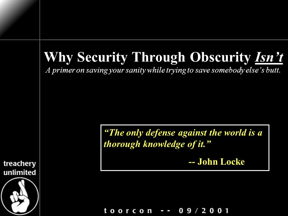 "Why Security Through Obscurity Isn't A primer on saving your sanity while trying to save somebody else's butt. ""The only defense against the world is"