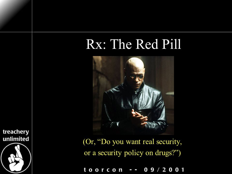 Rx: The Red Pill (Or, Do you want real security, or a security policy on drugs )