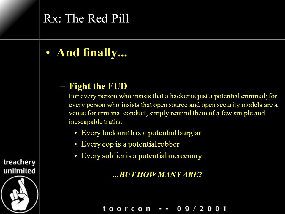 Rx: The Red Pill And finally... –Fight the FUD For every person who insists that a hacker is just a potential criminal; for every person who insists t