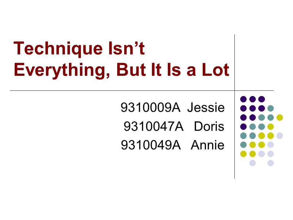 Technique Isn't Everything, But It Is a Lot 9310009A Jessie 9310047A Doris 9310049A Annie
