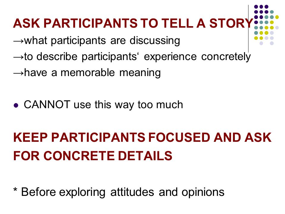 ASK PARTICIPANTS TO TELL A STORY →what participants are discussing →to describe participants' experience concretely →have a memorable meaning CANNOT u