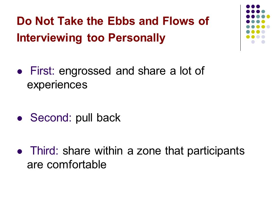Do Not Take the Ebbs and Flows of Interviewing too Personally First: engrossed and share a lot of experiences Second: pull back Third: share within a