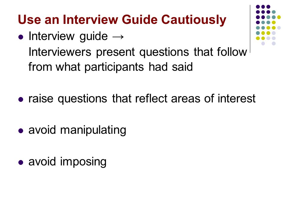 Use an Interview Guide Cautiously Interview guide → Interviewers present questions that follow from what participants had said raise questions that re