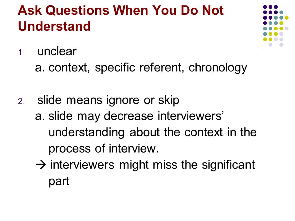 Ask Questions When You Do Not Understand 1. unclear a. context, specific referent, chronology 2. slide means ignore or skip a. slide may decrease inte