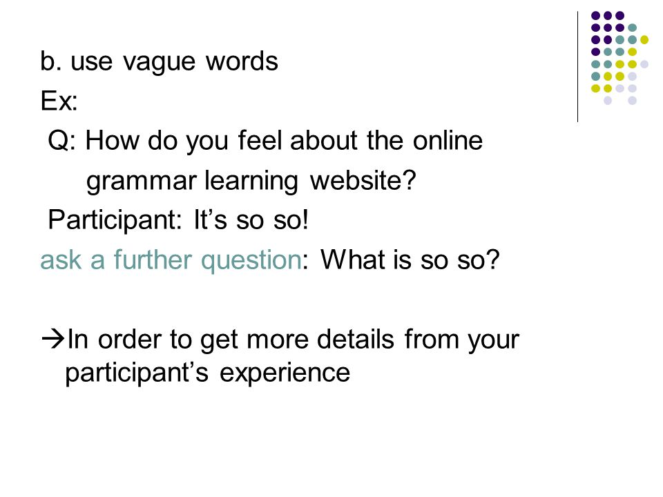 b. use vague words Ex: Q: How do you feel about the online grammar learning website? Participant: It's so so! ask a further question: What is so so? 