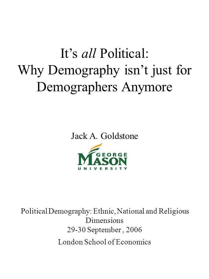 It's all Political: Why Demography isn't just for Demographers Anymore Jack A. Goldstone Political Demography: Ethnic, National and Religious Dimensio