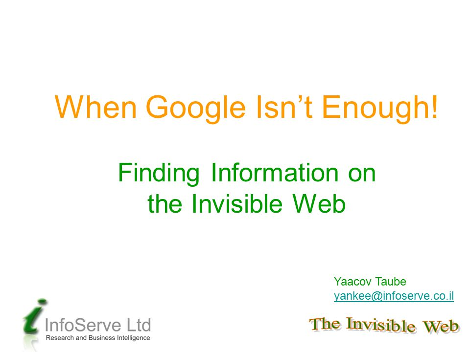 When Google Isn't Enough! Finding Information on the Invisible Web Yaacov Taube yankee@infoserve.co.il