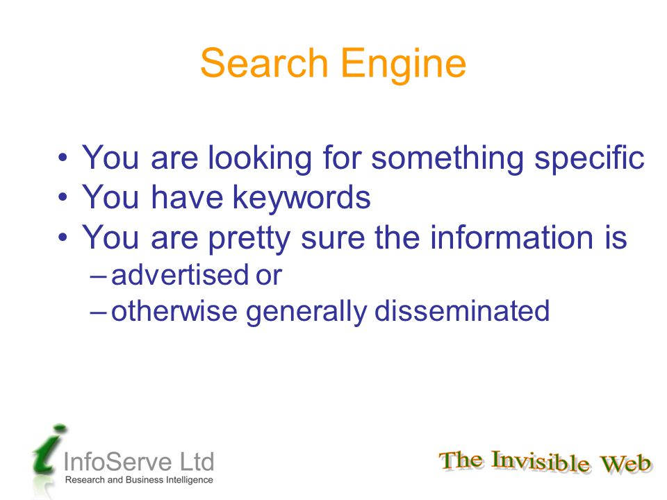 Search Engine You are looking for something specific You have keywords You are pretty sure the information is –advertised or –otherwise generally disseminated