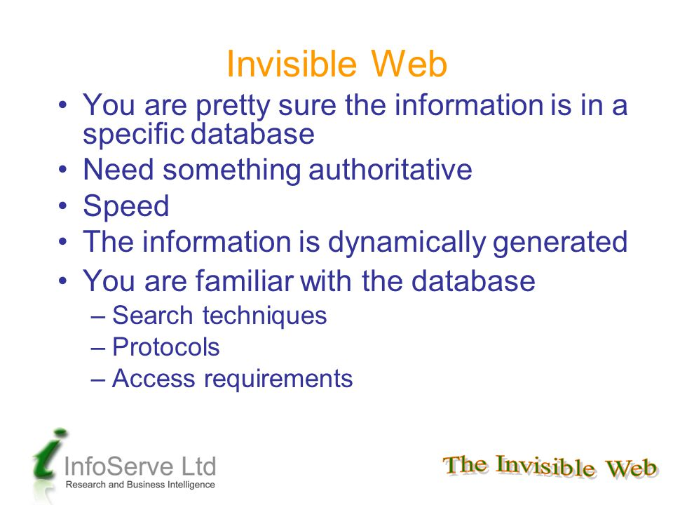 Invisible Web You are pretty sure the information is in a specific database Need something authoritative Speed The information is dynamically generated You are familiar with the database –Search techniques –Protocols –Access requirements
