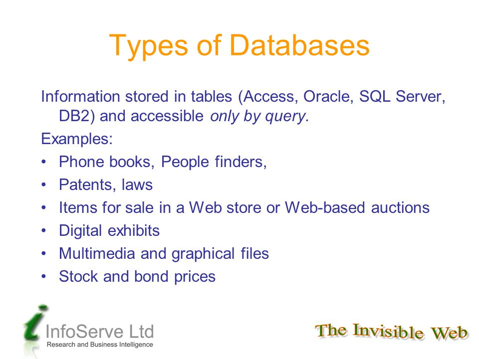 Types of Databases Information stored in tables (Access, Oracle, SQL Server, DB2) and accessible only by query. Examples: Phone books, People finders,