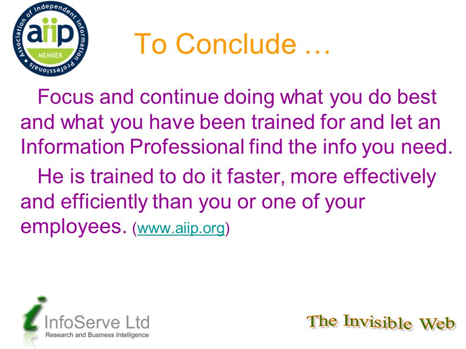 To Conclude … Focus and continue doing what you do best and what you have been trained for and let an Information Professional find the info you need.