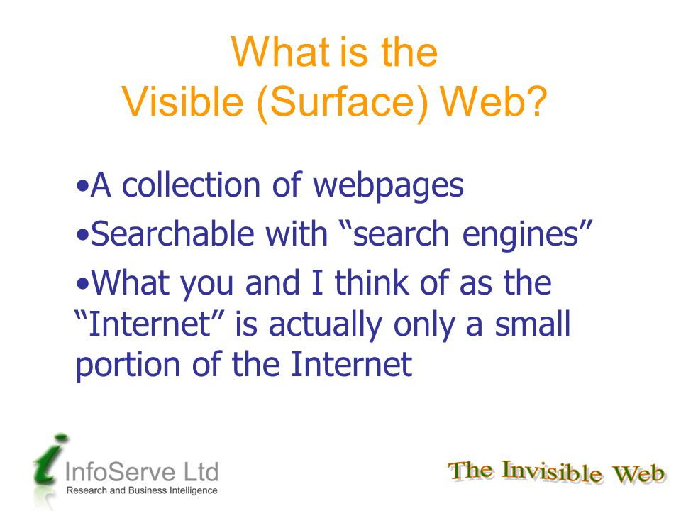 """What is the Visible (Surface) Web? A collection of webpages Searchable with """"search engines"""" What you and I think of as the """"Internet"""" is actually onl"""