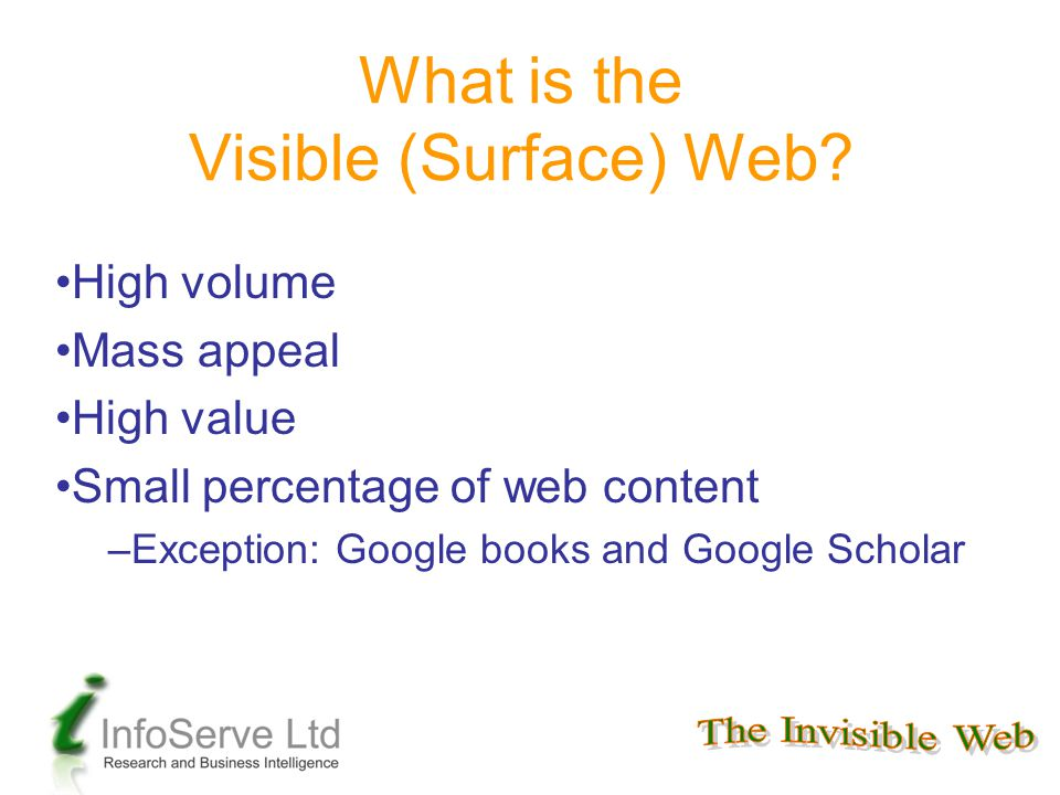 What is the Visible (Surface) Web? High volume Mass appeal High value Small percentage of web content –Exception: Google books and Google Scholar