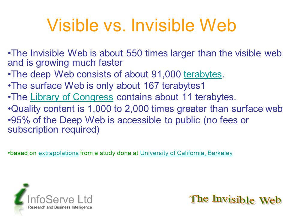 The Invisible Web is about 550 times larger than the visible web and is growing much faster The deep Web consists of about 91,000 terabytes.terabytes
