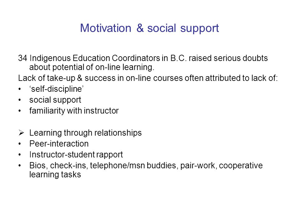 Motivation & social support 34 Indigenous Education Coordinators in B.C. raised serious doubts about potential of on-line learning. Lack of take-up &
