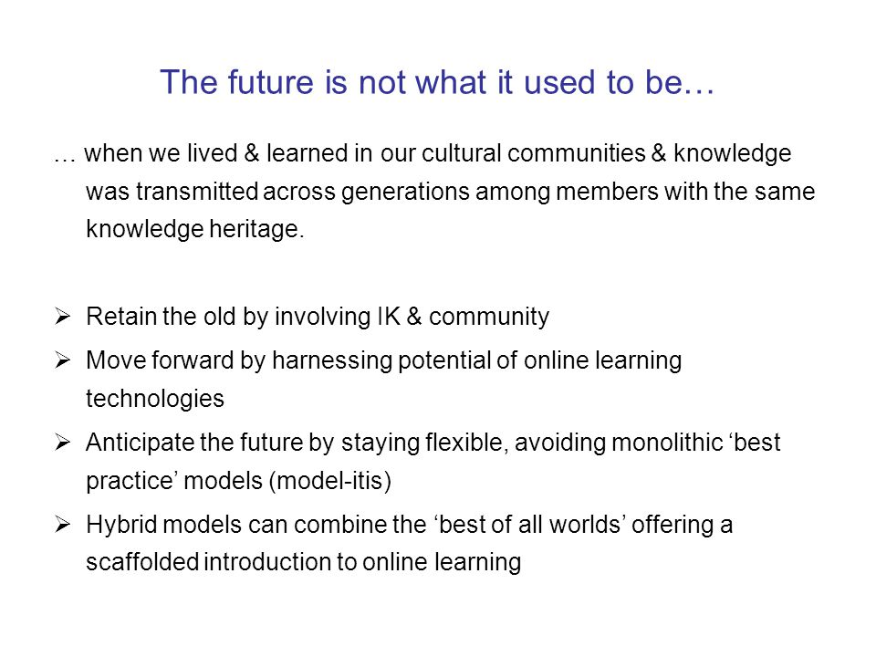 The future is not what it used to be… … when we lived & learned in our cultural communities & knowledge was transmitted across generations among members with the same knowledge heritage.