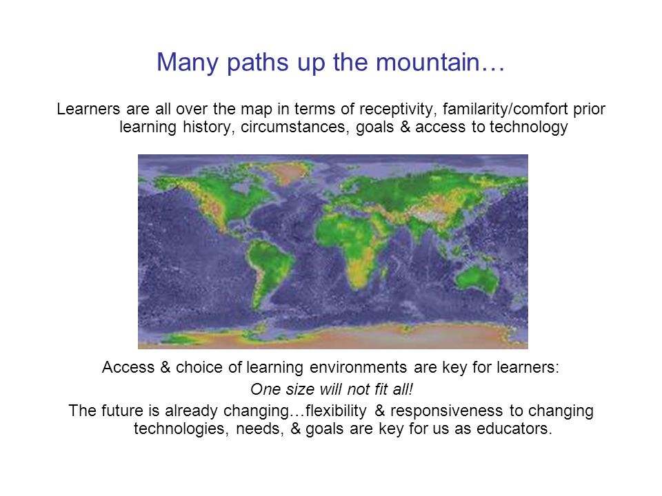 Many paths up the mountain… Learners are all over the map in terms of receptivity, familarity/comfort prior learning history, circumstances, goals & access to technology Access & choice of learning environments are key for learners: One size will not fit all.