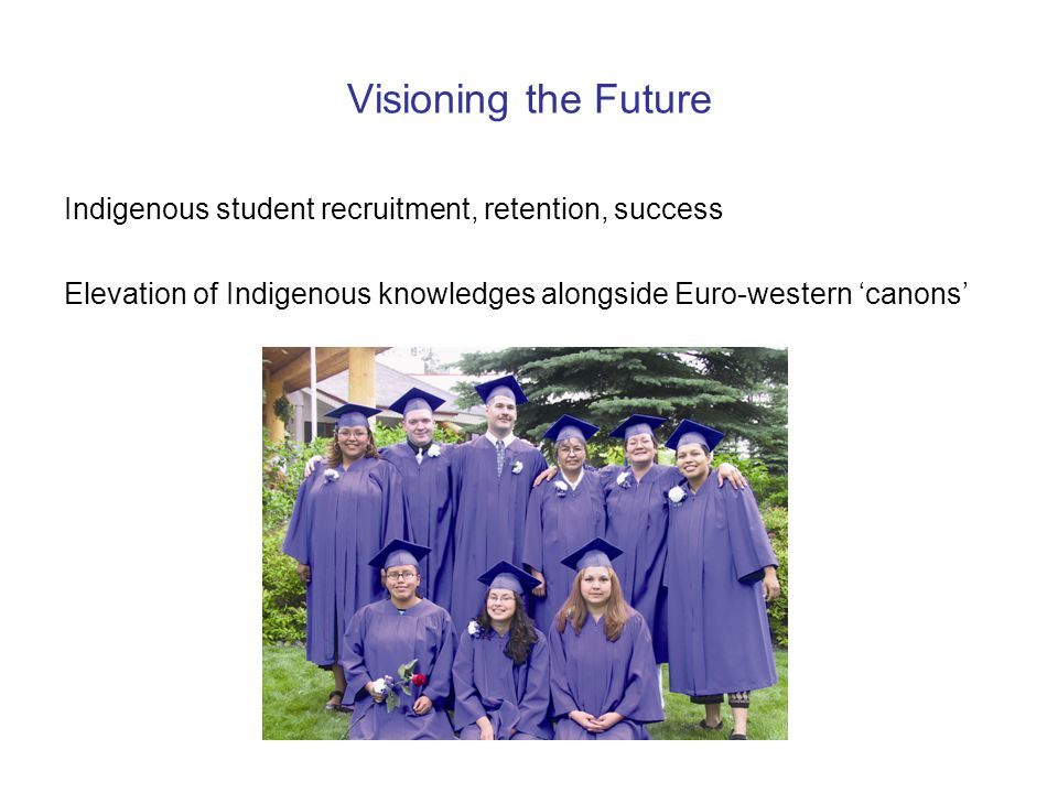 Visioning the Future Indigenous student recruitment, retention, success Elevation of Indigenous knowledges alongside Euro-western 'canons'