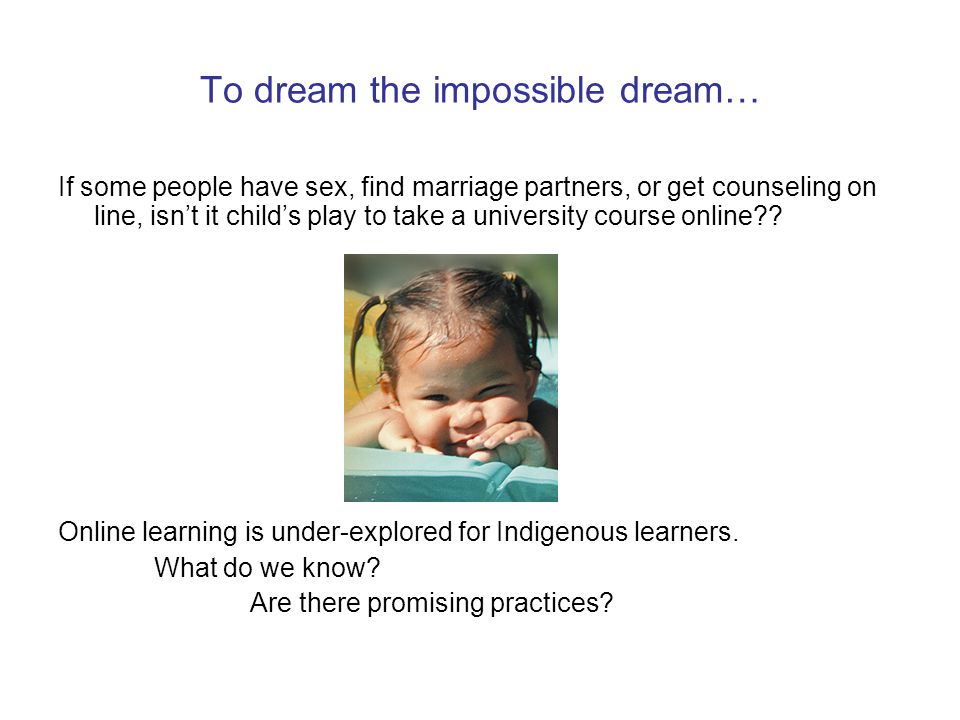 To dream the impossible dream… If some people have sex, find marriage partners, or get counseling on line, isn't it child's play to take a university course online .