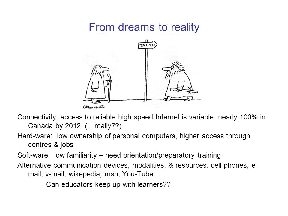 From dreams to reality Connectivity: access to reliable high speed Internet is variable: nearly 100% in Canada by 2012 (…really ) Hard-ware: low ownership of personal computers, higher access through centres & jobs Soft-ware: low familiarity – need orientation/preparatory training Alternative communication devices, modalities, & resources: cell-phones, e- mail, v-mail, wikepedia, msn, You-Tube… Can educators keep up with learners